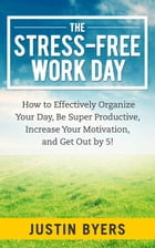 The Stress-Free Work Day: How to Effectively Organize Your Day, Be Super Productive, Increase Your Motivation, and Get Out By  by Justin Byers