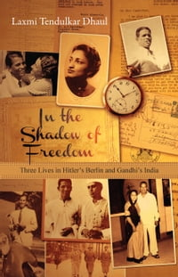 In the Shadow of Freedom: Three Lives in Hitler's Berlin and Gandhi's India