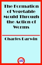 The Formation of Vegetable Mould Through the Action of Worms (Illustrated) by Charles Darwin
