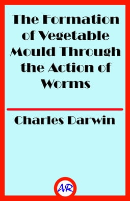 The Formation of Vegetable Mould Through the Action of Worms (Illustrated)