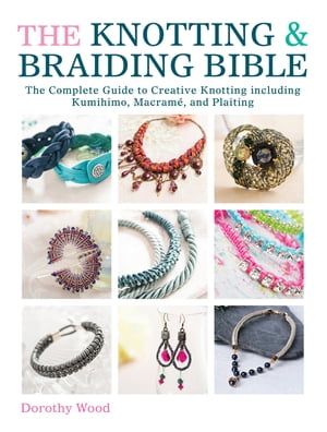 The Knotting & Braiding Bible The Complete Guide to Creative Knotting Including Kumihimo,  Macrame and Plaiting