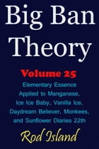 Big Ban Theory: Elementary Essence Applied to Manganese, Ice Ice Baby, Vanilla Ice, Daydream Believer, Monkees, and Sunflower Diaries 22th, Volume 25