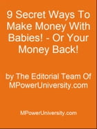 9 Secret Ways To Make Money With Babies! - Or Your Money Back! by Editorial Team Of MPowerUniversity.com