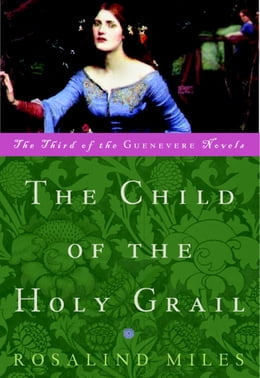 Book The Child of the Holy Grail: The Third of the Guenevere Novels by Rosalind Miles