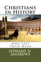 CHRISTIANS IN HISTORY: Who Left Their Mark by Edward D. Andrews