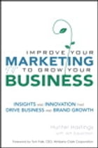 Improve Your Marketing to Grow Your Business: Insights and Innovation That Drive Business and Brand Growth by Hunter Hastings