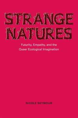Book Strange Natures: Futurity, Empathy, and the Queer Ecological Imagination by Nicole Seymour
