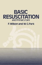 Basic Resuscitation and Primary Care by F. Wilson