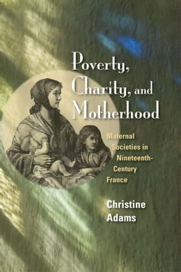 Book Poverty, Charity, and Motherhood: Maternal Societies in Nineteenth-Century France by Christine Adams