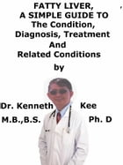 Fatty Liver, A Simple Guide To The Condition, Diagnosis, Treatment And Related Conditions by Kenneth Kee