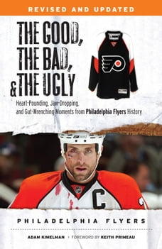 The Good, the Bad, & the Ugly: Philadelphia Flyers: Heart-pounding, Jaw-dropping, and Gut-wrenching…