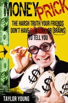 Money Prick: The Harsh Truth Your Friends Don't Have The Balls or Brains To Tell You by Taylor Young