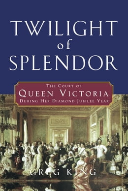Book Twilight of Splendor: The Court of Queen Victoria During Her Diamond Jubilee Year by Greg King