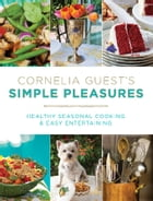 Cornelia Guest's Simple Pleasures: Healthy Seasonal Cooking and Easy Entertaining by Cornelia Guest