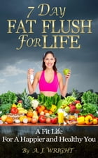 7 Day Fat Flush For Life - A Fit Life For A Happier and Healthy You by A. J. Wright