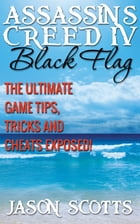 Assassin's Creed IV Black Flag: The Ultimate Game Tips, Tricks and Cheats Exposed! by Jason Scotts
