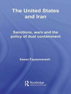 The United States and Iran Sanctions,  Wars and the Policy of Dual Containment