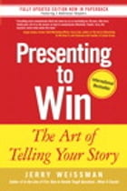 Presenting to Win: The Art of Telling Your Story: The Art of Telling Your Story by Jerry Weissman