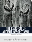 Religions of the World: The Religion of Ancient Mesopotamia by Charles River Editors
