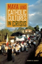 Maya and Catholic Cultures in Crisis by John D. Early