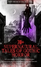 70+ SUPERNATURAL TALES OF GOTHIC HORROR: Uncle Silas, Carmilla, In a Glass Darkly, Madam Crowl's Ghost, The House by the Churchyard, Ghost Stories of  by Joseph Sheridan Le Fanu