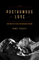 Posthumous Love: Eros and the Afterlife in Renaissance England by Ramie Targoff