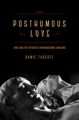 Book Posthumous Love: Eros and the Afterlife in Renaissance England by Ramie Targoff