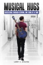 Musical Hugs: Succeeding through Serving, One Song at a Time by Larry V Dykstra