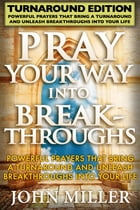 Pray Your Way Into Breakthroughs - Turnaround Edition - Powerful Prayers That Bring A Turnaround & Unleash Breakthroughs Into Your Life by John Miller