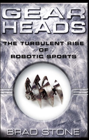 Gearheads: The Turbulent Rise of Robotic Sports by Brad Stone