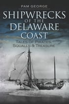 Shipwrecks of the Delaware Coast: Tales of Pirates, Squalls and Treasure by Pam George