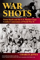 War Shots: Norm Hatch and the U.S. Marine Corps Combat Cameramen of World War II by Charles Jones