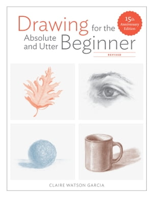 Drawing for the Absolute and Utter Beginner, Revised: 15th Anniversary Edition by Claire Watson Garcia