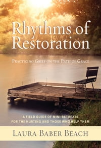 Rhythms of Restoration: Practicing Grief on the Path of Grace; A Field Guide of Mini-Retreats for…