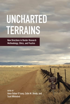 Uncharted Terrains New Directions in Border Research Methodology,  Ethics,  and Practice
