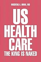 US Health Care: The King Is Naked by Mushtaq A. Awan, MD