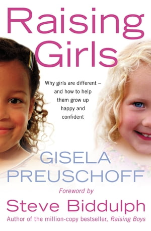 Raising Girls: Why girls are different ? and how to help them grow up happy and confident