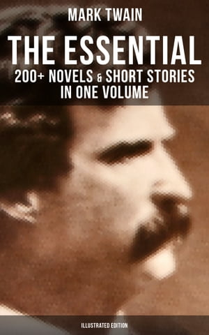 The Essential Mark Twain: 200+ Novels & Short Stories in One Volume (Illustrated Edition): Including Letters, Biographies, Autobiography, Travel Books, Essays & Speeches