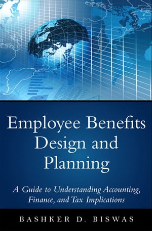 Employee Benefits Design and Planning A Guide to Understanding Accounting,  Finance,  and Tax Implications