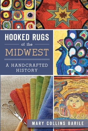 Hooked Rugs of the Midwest A Handcrafted History