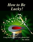 How to Be Lucky! - Using Psychic Power's for a Better Life! by The Abbotts