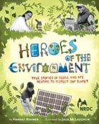 Heroes of the Environment: True Stories of People Who Are Helping to Protect Our Planet by Harriet Rohmer