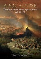 Apocalypse: The Great Jewish Revolt Against Rome AD 66-73
