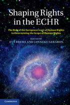 Shaping Rights in the ECHR: The Role of the European Court of Human Rights in Determining the Scope of Human Rights by Eva Brems