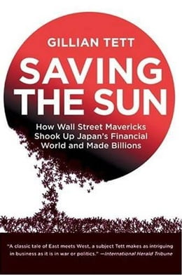 Book Saving the Sun: Japan's Financial Crisis and a Wall Stre by Gillian Tett