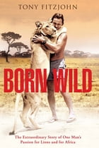 Born Wild: The Extraordinary Story Of One Man's Passion For Lions And For Africa by Tony Fitzjohn