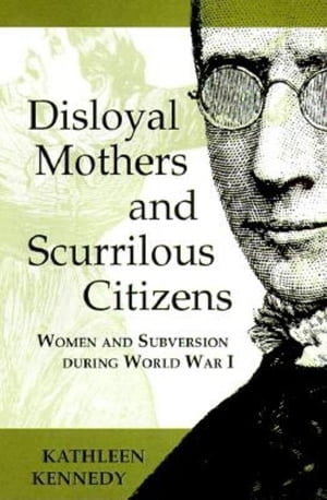 Disloyal Mothers and Scurrilous Citizens Women and Subversion during World War I