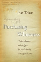 Purchasing Whiteness: Pardos, Mulattos, and the Quest for Social Mobility in the Spanish Indies by Ann Twinam