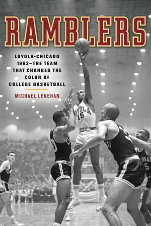 Ramblers Loyola Chicago 1963 - The Team that Changed the Color of College Basketball