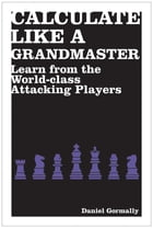 Calculate Like a Grandmaster: Learn from the World-Class Attacking Players by Daniel Gormally